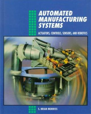 Automated Manufacturing Systems: Actuators, Controls, Sensors, and Robotics