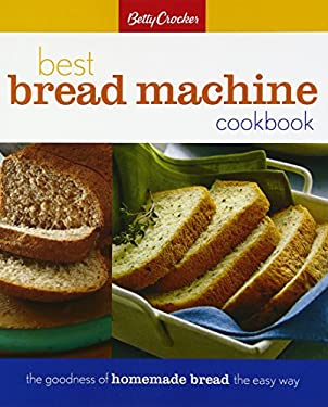 Betty Crocker's Best Bread Machine Cookbook: The Goodness of Homemade Bread the Easy Way 9780028630236
