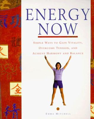 Energy Now: Simple Ways to Gain Vitality, Overcome Tension, and Achieve Harmony and Balance
