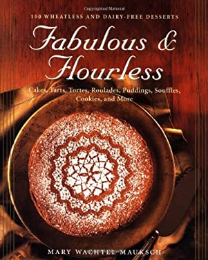 Fabulous & Flourless: 150 Wheatless and Dairy-Free Desserts, Cakes, Tarts, Tortes, Roulades, Puddings, Souffles, Cookies, and More