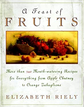 Feast of Fruits: More Than 340 Mouthwatering Recipes for Everything from Apple Chutney To...