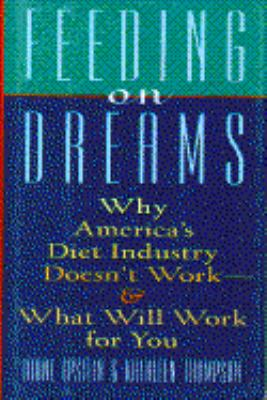 Feeding on Dreams: Why America's Diet Industry Doesn't Work and What Will Work for You