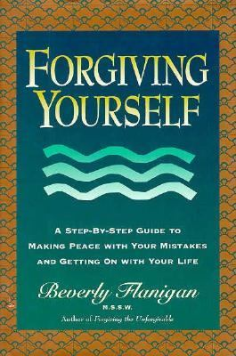 Forgiving Yourself: A Step-By-Step Guide to Making Peace with Yourself and Getting on with Your Live