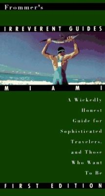 Frommer's Irreverent Guide: Miami: A Wickedly Honest Guide for Sophisticated Travelers, and Those Who Want to Be