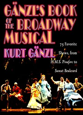 Ganzl's Book of the Broadway Musical: 75 Favorite Shows, from H.M.S. Pinafore to Sunset Boulevard