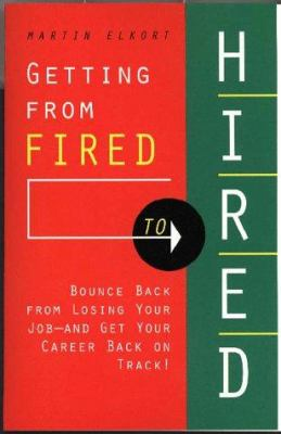 Getting from Fired to Hired: How to Bounce Back from Losing Your Job and Get Your Career Back on Track