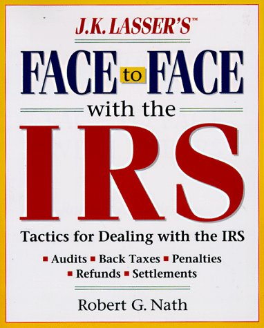 J. K. Lasser's Face to Face with the IRS: Tactics for Dealing with the IRS