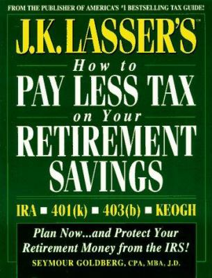 J.K. Lasser's How to Pay Less Tax on Your Retirement Savings: IRA, Keogh, 401(k), 403(b)