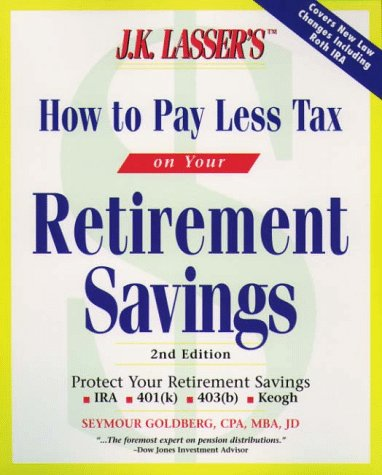J. K. Lasser's How to Pay Less Tax on Your Retirement Savings