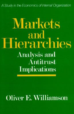 Markets and Hierarchies: Analysis and Antitrust Implications, a Study in the Economics of Internal Organization