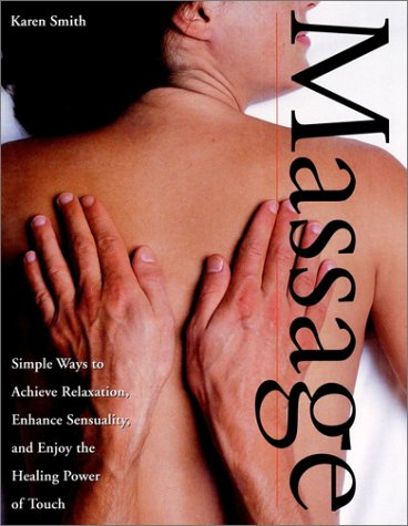 Massage: Simple Ways to Achieve Relaxation, Enhance Sensuality, and Enjoy the Healing Power of Touch