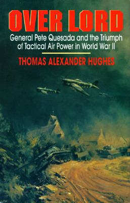 Over Lord: General Pete Quesada and the Triumph of Tactical Air Power in World War II