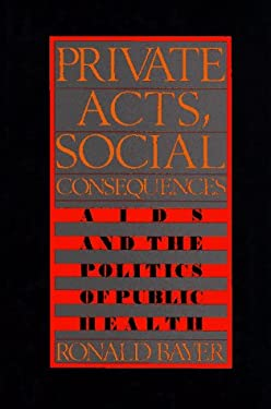 Private Acts, Social Consequences: AIDS and the Politics of Public Health 9780029019610