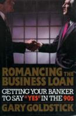 Romancing the Business Loan: Getting Your Banker to Say 'Yes' in the 90s