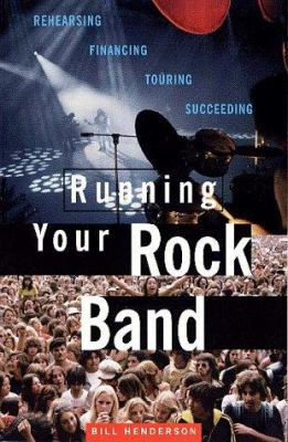 Running Your Rock Band: Rehearsing, Financing, Touring, Succeeding