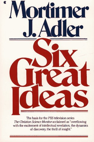 Six Great Ideas: Truth, Goodness, Beauty, Liberty, Equality, Justice: Ideas We Judge By, Ideas We Act on