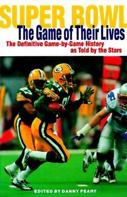 Super Bowl: The Game of Their Lives: The Difinitive Game-By-Game History as Told by the Stars