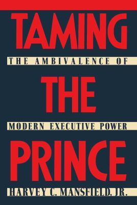 Taming the Prince: The Ambivalence of Modern Executive Power 9780029199800