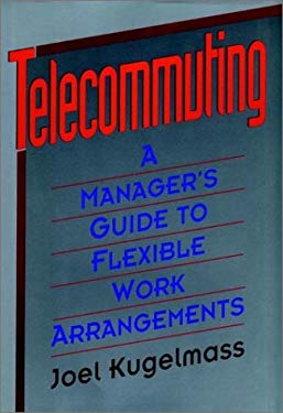 Telecommuting: A Manager's Guide to Flexible Work Arrangements