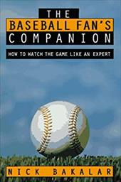 The Baseball Fan's Companion: How to Master the Subtleties of the World's Most Complex Team Sport and Learn to Watch the Game Like