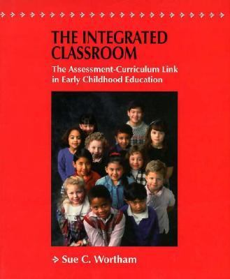 The Integrated Classroom the Integrated Classroom: The Assessment-Curriculum Link in Early Childhood Education the Assessment-Curriculum Link in Early