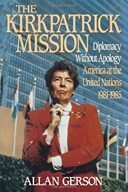 The Kirkpatrick Mission: Diplomacy Without Apology - America at the United Nations 1981-1985