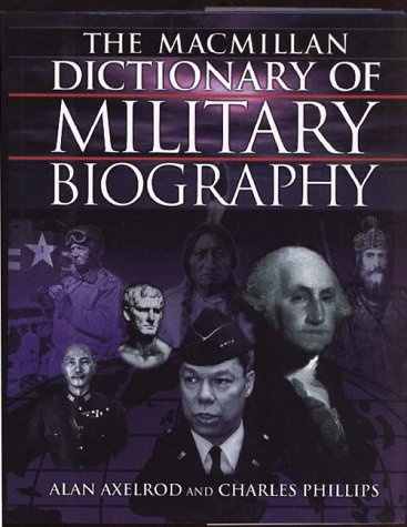 The MacMillan Dictionary of Military Biography: The Warriors and Their Wars, 3500 B.C.- Present