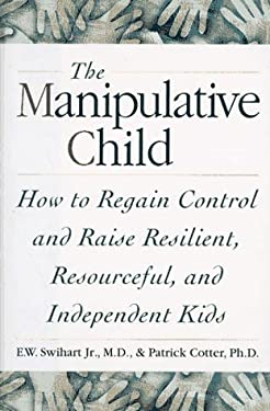 The Manipulative Child: How to Regain Control and Raise Resourceful, Resilient, and Independent Kids