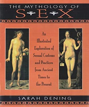 The Mythology of Sex: An Illustrated Exploration of Sexual Customs and Practices from Ancient Times to the Present