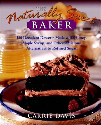 The Naturally Sweet Baker: 150 Decadent Desserts Made with Honey, Maple Syrup, and Other Delicious Alternatives to Refined Sugar