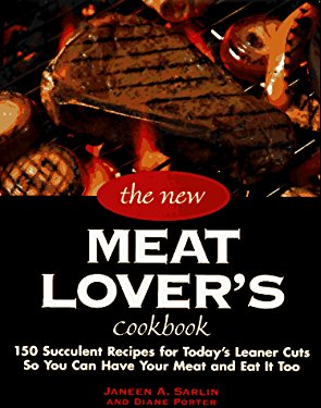 The New Meat Lover's Cookbook: 200 Traditional and Innovative Recipes for Today's Healthy Lifestyle