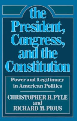 The President, Congress, and the Constitution: Power and Legitimacy in American Politics 9780029253809