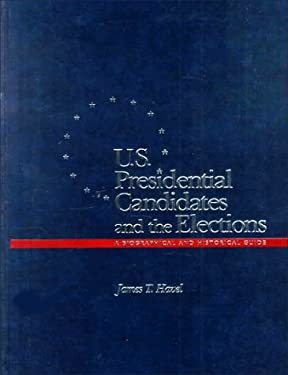 U.S. Presidential Candidates and the Elections: A Biographical and Historical Guide