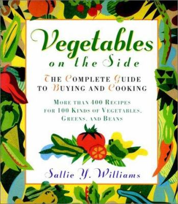 Vegetables on the Side: The Complete Guide to Buying and Cooking; More Than 400 Recipes for 100 Kinds of Vegetables, Greens, and Beans 9780028623368