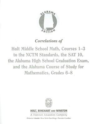 Alabama Edition Correlations of Holt Middle School Math, Courses 1-3 to the NCTM Standards, the SAT 10, the Alabama High School Graduation Exam, and t