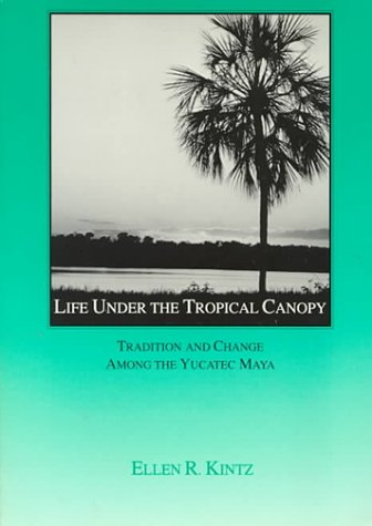 Life Under the Tropical Canopy: Tradition and Change Among the Yucatec Maya