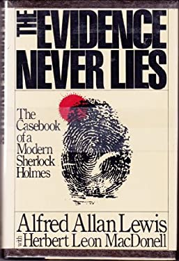 The Evidence Never Lies: The Casebook of a Modern Sherlock Holmes - Lewis, Alfred Allan