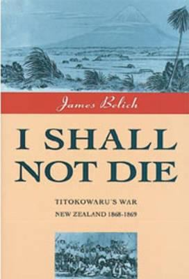I Shall Not Die: Titokowaru's War, New Zealand 1868-9