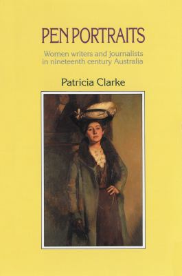 Pen Portraits: Women Writers and Journalists in Nineteenth Century Australia