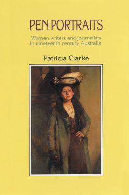 Pen Portraits: Women Writers and Journalists in Nineteenth Century Australia