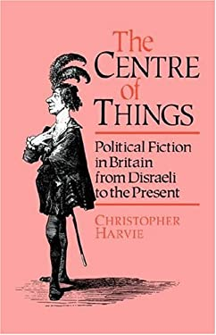 The Centre of Things: Political Fiction in Britain from Disraeli to the Present