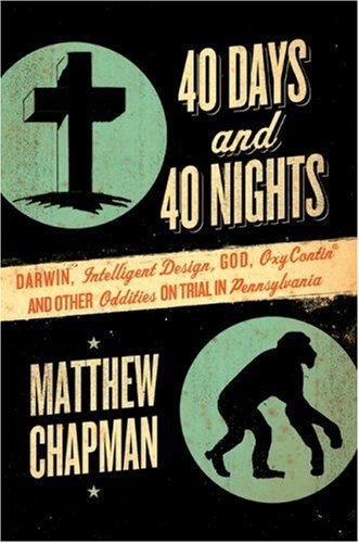 40 Days and 40 Nights: Darwin, Intelligent Design, God, Oxycontin, and Other Oddities on Trial in Pennsylvania 9780061179457