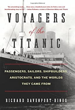 Voyagers of the Titanic: Passengers, Sailors, Shipbuilders, Aristocrats, and the Worlds They Came from 9780061876844
