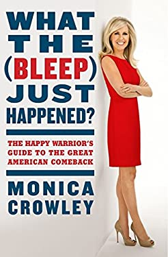 What the (Bleep) Just Happened?: The Happy Warrior's Guide to the Great American Comeback 9780062131157
