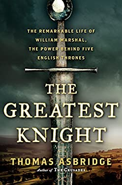 Greatest Knight : The Remarkable Life of William Marshal, the Power Behind Five English Thrones