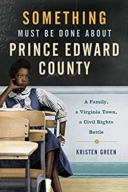 Something Must Be Done About Prince Edward County: A Family, a Virginia Town, a Civil Rights Battle