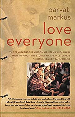 Love Everyone : The Transcendent Wisdom of Maharajji Told Through the Stories of the Westerners Whose Lives He Transformed