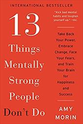 13 Things Mentally Strong People Don't Do: Take Back Your Power, Embrace Change, Face Your Fears, and Train Your Brain for Happine