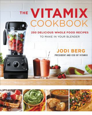 Vitamix Whole Food Cookbook : 250 Delicious Recipes to Make in Your Blender