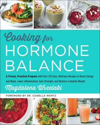 Cooking for Hormone Balance: A Proven, Practical Program with Over 125 Easy, Delicious Recipes to Boost Energy and Mood, Lower Inflammation, Gain Stre